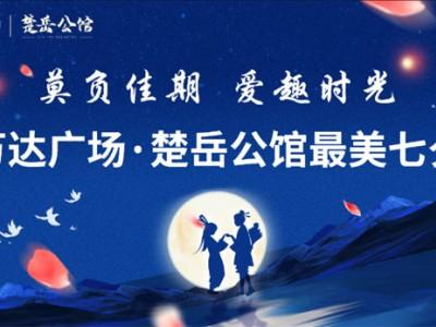 """""""莫负佳期 爱趣时光""""丨万达广场·楚岳公馆最美七夕!"""